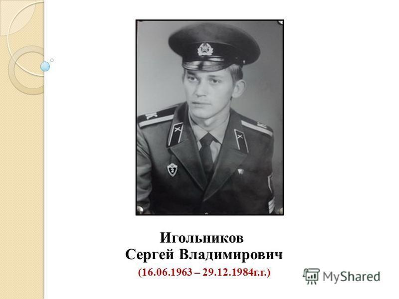 Игольников Сергей Владимирович (16.06.1963 – 29.12.1984 г.г.)