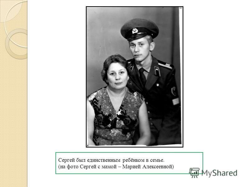 Сергей был единственным ребёнком в семье. (на фото Сергей с мамой – Марией Алексеевной)