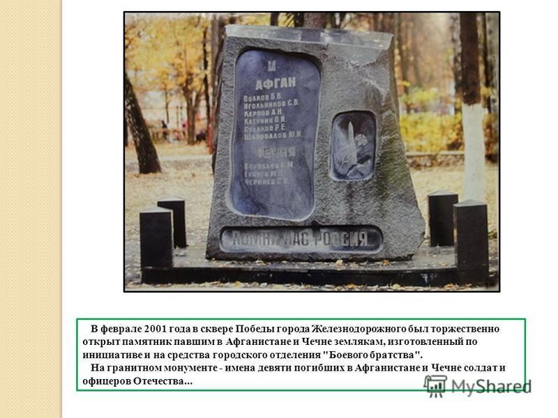 В феврале 2001 года в сквере Победы города Железнодорожного был торжественно открыт памятник павшим в Афганистане и Чечне землякам, изготовленный по инициативе и на средства городского отделения