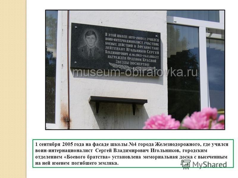 1 сентября 2005 года на фасаде школы 4 города Железнодорожного, где учился воин-интернационалист Сергей Владимирович Игольников, городским отделением «Боевого братства» установлена мемориальная доска с высеченным на ней именем погибшего земляка.
