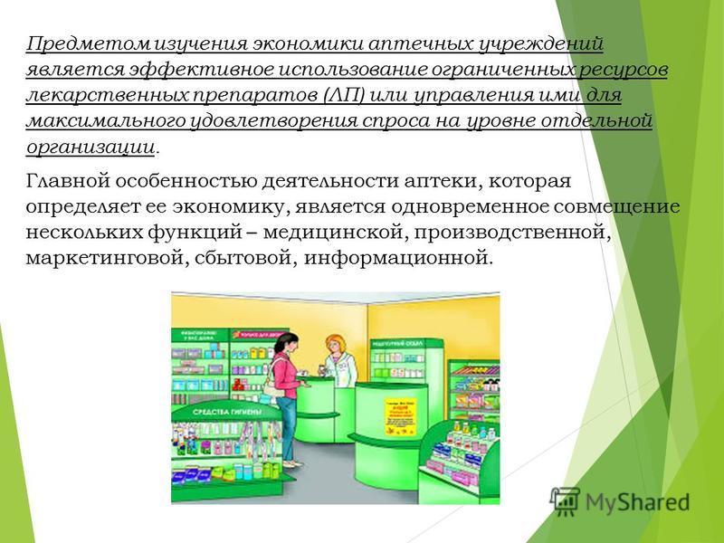 Предметом изучения экономики аптечных учреждений является эффективное использование ограниченных ресурсов лекарственных препаратов (ЛП) или управления ими для максимального удовлетворения спроса на уровне отдельной организации. Главной особенностью д