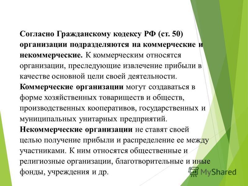 Согласно Гражданскому кодексу РФ (ст. 50) организации подразделяются на коммерческие и некоммерческие. К коммерческим относятся организации, преследующие извлечение прибыли в качестве основной цели своей деятельности. Коммерческие организации могут с