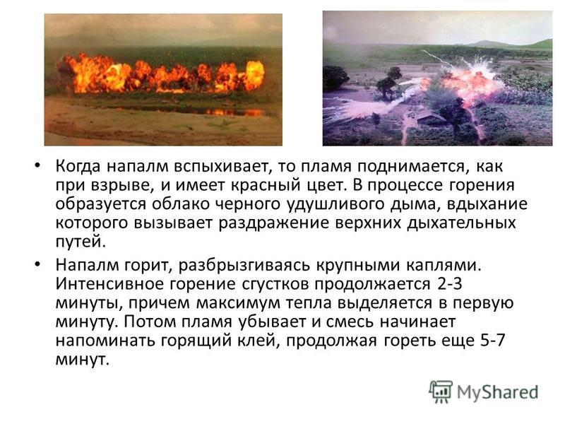 Когда напалм вспыхивает, то пламя поднимается, как при взрыве, и имеет красный цвет. В процессе горения образуется облако черного удушливого дыма, вдыхание которого вызывает раздражение верхних дыхательных путей. Напалм горит, разбрызгиваясь крупными