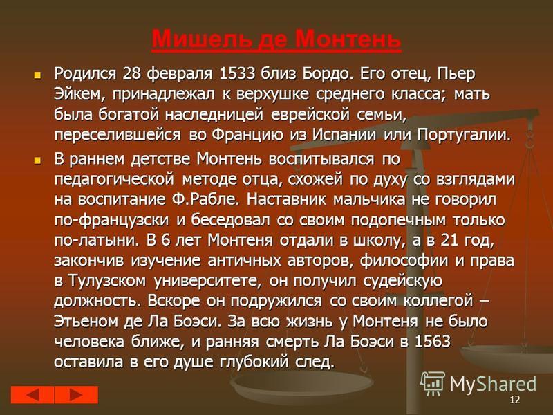 12 Мишель де Монтень Родился 28 февраля 1533 близ Бордо. Его отец, Пьер Эйкем, принадлежал к верхушке среднего класса; мать была богатой наследницей еврейской семьи, переселившейся во Францию из Испании или Португалии. Родился 28 февраля 1533 близ Бо