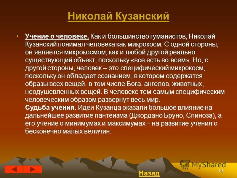 19 Николай Кузанский Учение о человеке. Как и большинство гуманистов, Николай Кузанский понимал человека как микрокосм. С одной стороны, он является микрокосмом, как и любой другой реально существующий объект, поскольку «все есть во всем». Но, с друг