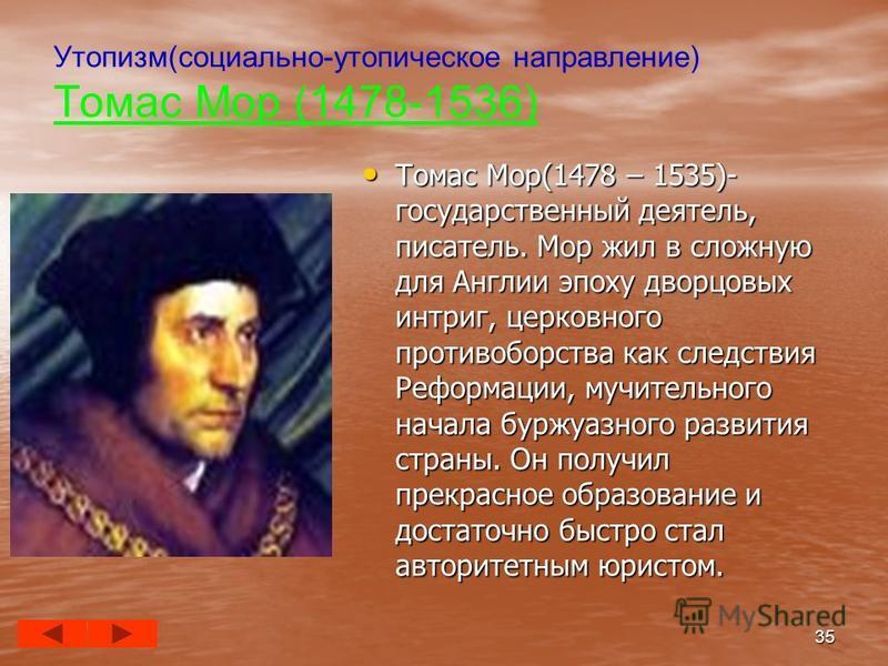Утопизм(социально-утопическое направление) Томас Мор (1478-1536) Томас Мор(1478 – 1535)- государственный деятель, писатель. Мор жил в сложную для Англии эпоху дворцовых интриг, церковного противоборства как следствия Реформации, мучительного начала б