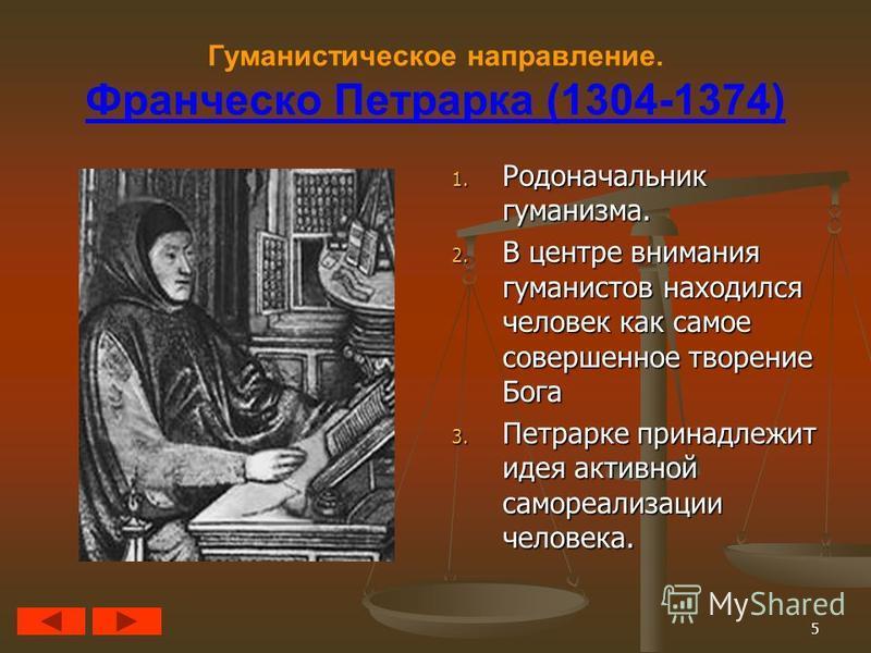 5 Гуманистическое направление. Франческо Петрарка (1304-1374) 1. Родоначальник гуманизма. 2. В центре внимания гуманистов находился человек как самое совершенное творение Бога 3. Петрарке принадлежит идея активной самореализации человека.