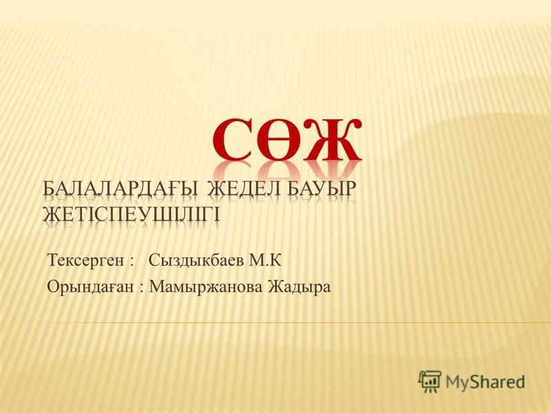 Тексерген : Сыздыкбаев М.К Орындаған : Мамыржанова Жадыра