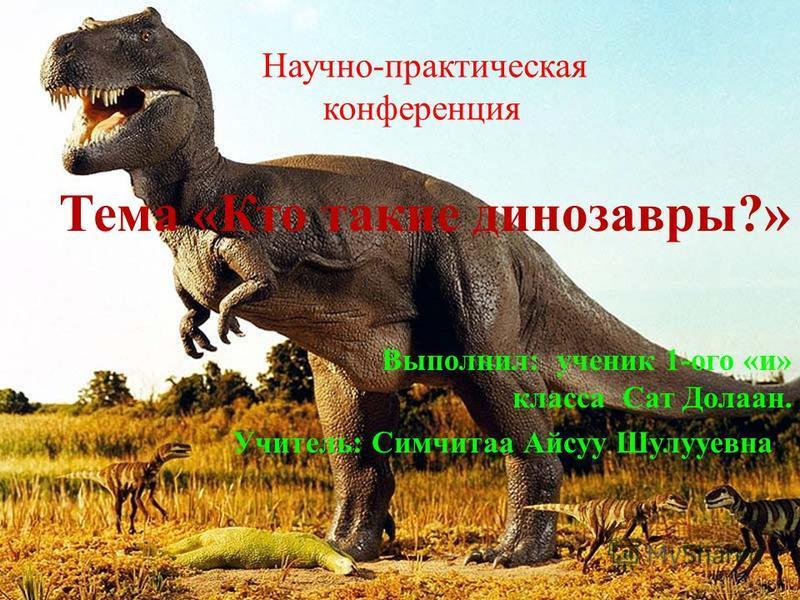 Научно-практическая конференция Тема «Кто такие динозавры?» Выполнил: ученик 1-ого «и» класса Сат Долаан. Учитель: Симчитаа Айсуу Шулууевна