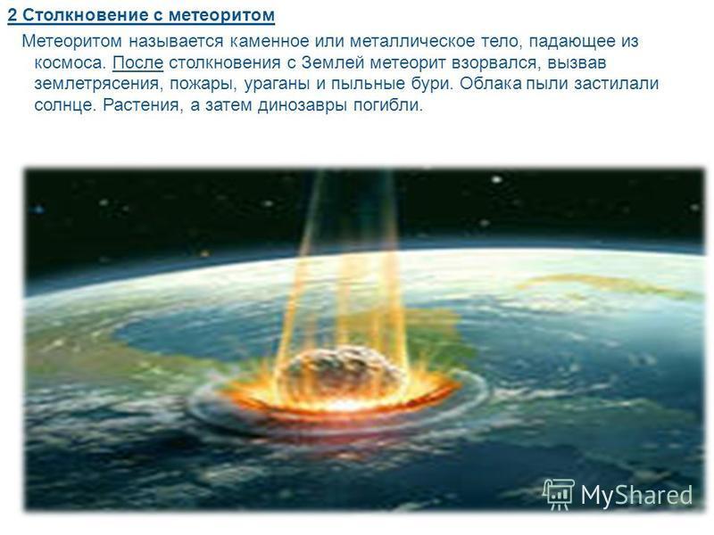 2 Столкновение с метеоритом Метеоритом называется каменное или металлическое тело, падающее из космоса. После столкновения с Землей метеорит взорвался, вызвав землетрясения, пожары, ураганы и пыльные бури. Облака пыли застилали солнце. Растения, а за