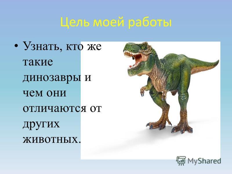 Цель моей работы Узнать, кто же такие динозавры и чем они отличаются от других животных.