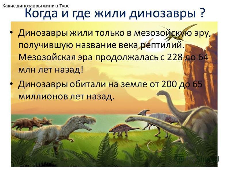 Когда и где жили динозавры ? Динозавры жили только в мезозойскую эру, получившую название века рептилий. Мезозойская эра продолжалась с 228 до 64 млн лет назад! Динозавры обитали на земле от 200 до 65 миллионов лет назад. Какие динозавры жили в Туве