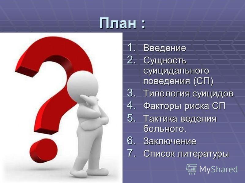 План : 1. Введение 2. Сущность суицидального поведения (СП) 3. Типология суицидов 4. Факторы риска СП 5. Тактика ведения больного. 6. Заключение 7. Список литературы