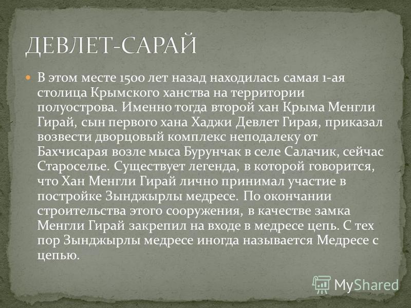 В этом месте 1500 лет назад находилась самая 1-ая столица Крымского ханства на территории полуострова. Именно тогда второй хан Крыма Менгли Гирай, сын первого хана Хаджи Девлет Гирая, приказал возвести дворцовый комплекс неподалеку от Бахчисарая возл