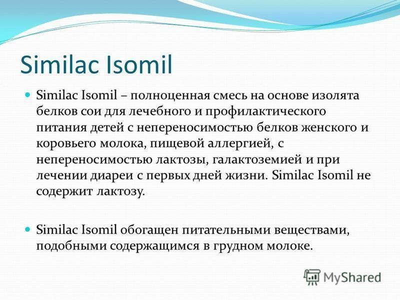 Similac Isomil Similac Isomil – полноценная смесь на основе изолята белков сои для лечебного и профилактического питания детей с непереносимостью белков женского и коровьего молока, пищевой аллергией, с непереносимостью лактозы, галактоземией и при л