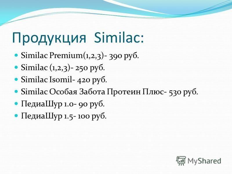 Продукция Similac: Similac Premium(1,2,3)- 390 руб. Similac (1,2,3)- 250 руб. Similac Isomil- 420 руб. Similac Особая Забота Протеин Плюс- 530 руб. Педиа Шур 1.0- 90 руб. Педиа Шур 1.5- 100 руб.