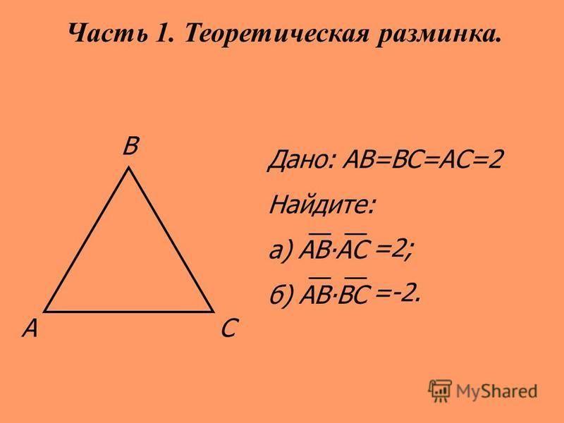 АС В Дано: АВ=ВС=АС=2 Найдите: а) АВАС б) АВВС Часть 1. Теоретическая разминка. =2; =-2.