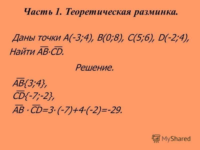 Даны точки А(-3;4), B(0;8), C(5;6), D(-2;4), Найти АВСD. Решение. АB{3;4}, CD{-7;-2}, АB CD=3 (-7)+4(-2)=-29. Часть 1. Теоретическая разминка.