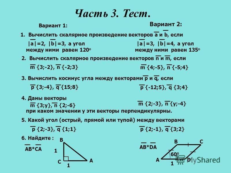 1 60 0 DA BC 1 1. Вычислить скалярное произведение векторов a и b, если |a|=2, |b|=3, а угол между ними равен 120 о |a|=3, |b|=4, а угол между ними равен 135 о Вариант 1: Вариант 2: 2. Вычислить скалярное произведение векторов n и m, если m {3;-2}, n