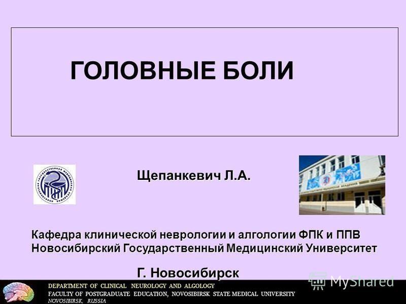 DEPARTMENT OF CLINICAL NEUROLOGY AND ALGOLOGY FACULTY OF POSTGRADUATE EDUCATION, NOVOSIBIRSK STATE MEDICAL UNIVERSITY NOVOSIBIRSK, RUSSIA Щепанкевич Л.А. Г. Новосибирск Кафедра клинической неврологии и альгологии ФПК и ППВ Новосибирский Государственн