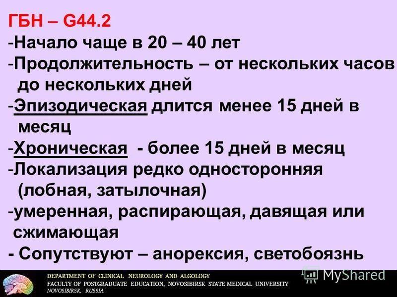 DEPARTMENT OF CLINICAL NEUROLOGY AND ALGOLOGY FACULTY OF POSTGRADUATE EDUCATION, NOVOSIBIRSK STATE MEDICAL UNIVERSITY NOVOSIBIRSK, RUSSIA ГБН – G44.2 -Начало чаще в 20 – 40 лет -Продолжительность – от нескольких часов до нескольких дней -Эпизодическа