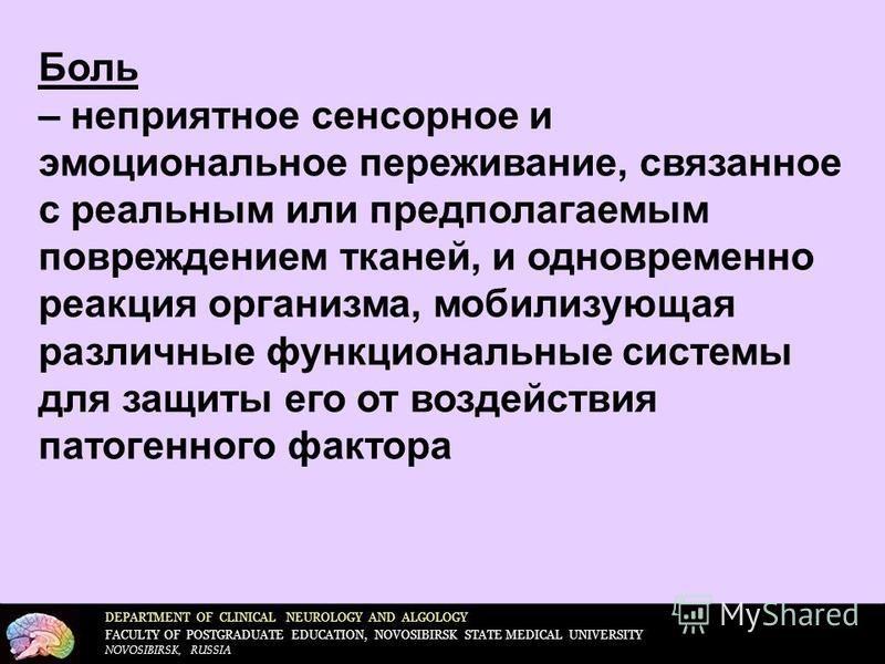 DEPARTMENT OF CLINICAL NEUROLOGY AND ALGOLOGY FACULTY OF POSTGRADUATE EDUCATION, NOVOSIBIRSK STATE MEDICAL UNIVERSITY NOVOSIBIRSK, RUSSIA Боль – неприятное сенсорное и эмоциональное переживание, связанное с реальным или предполагаемым повреждением тк