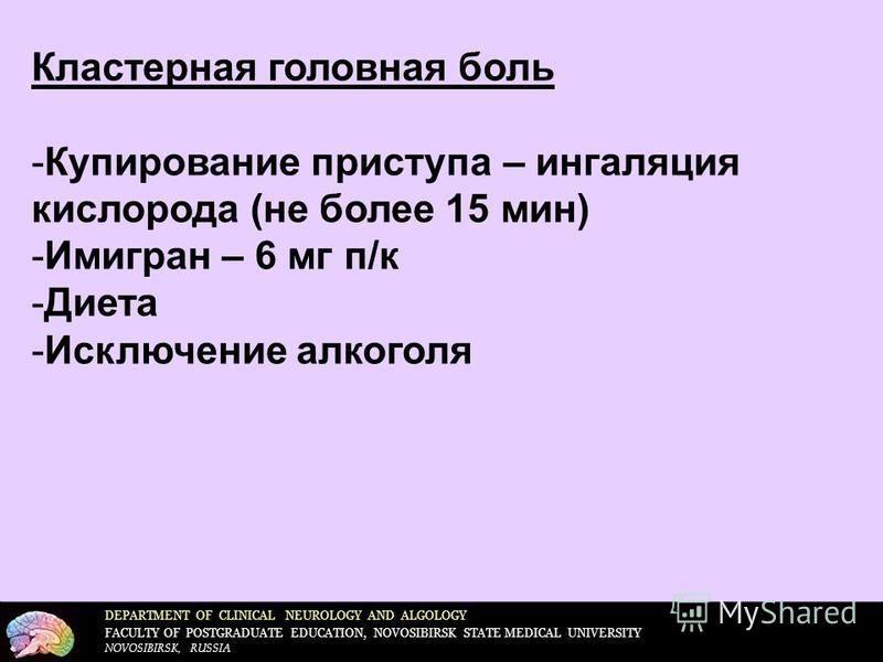 DEPARTMENT OF CLINICAL NEUROLOGY AND ALGOLOGY FACULTY OF POSTGRADUATE EDUCATION, NOVOSIBIRSK STATE MEDICAL UNIVERSITY NOVOSIBIRSK, RUSSIA Кластерная головная боль -Купирование приступа – ингаляция кислорода (не более 15 мин) -Имигран – 6 мг п/к -Диет