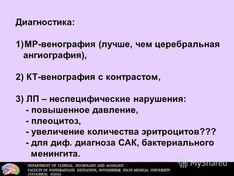 DEPARTMENT OF CLINICAL NEUROLOGY AND ALGOLOGY FACULTY OF POSTGRADUATE EDUCATION, NOVOSIBIRSK STATE MEDICAL UNIVERSITY NOVOSIBIRSK, RUSSIA Диагностика: 1)МР-венография (лучше, чем церебральная ангиография), 2) КТ-венография с контрастом, 3) ЛП – неспе