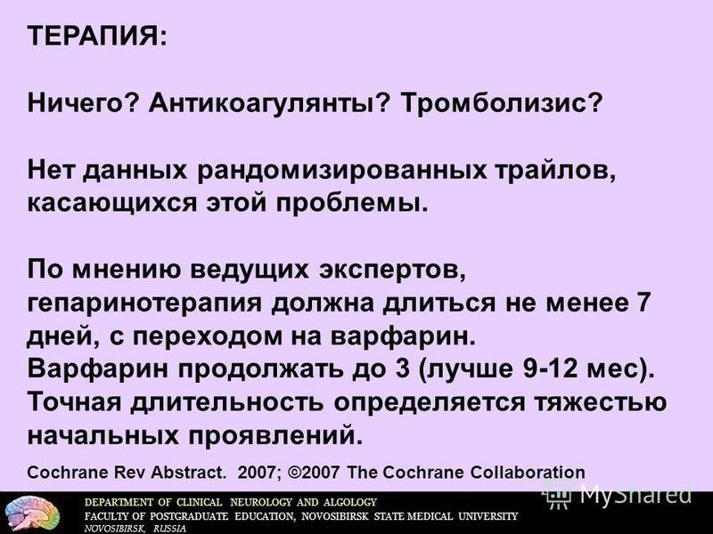 DEPARTMENT OF CLINICAL NEUROLOGY AND ALGOLOGY FACULTY OF POSTGRADUATE EDUCATION, NOVOSIBIRSK STATE MEDICAL UNIVERSITY NOVOSIBIRSK, RUSSIA ТЕРАПИЯ: Ничего? Антикоагулянты? Тромболизис? Нет данных рандомизированных трайлов, касающихся этой проблемы. По