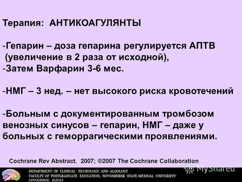 DEPARTMENT OF CLINICAL NEUROLOGY AND ALGOLOGY FACULTY OF POSTGRADUATE EDUCATION, NOVOSIBIRSK STATE MEDICAL UNIVERSITY NOVOSIBIRSK, RUSSIA Терапия: АНТИКОАГУЛЯНТЫ -Гепарин – доза гепарина регулируется АПТВ (увеличение в 2 раза от исходной), -Затем Вар