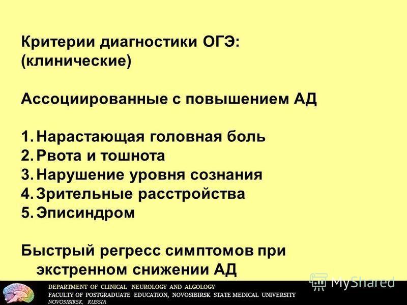 DEPARTMENT OF CLINICAL NEUROLOGY AND ALGOLOGY FACULTY OF POSTGRADUATE EDUCATION, NOVOSIBIRSK STATE MEDICAL UNIVERSITY NOVOSIBIRSK, RUSSIA Критерии диагностики ОГЭ: (клинические) Ассоциированные с повышением АД 1. Нарастающая головная боль 2. Рвота и