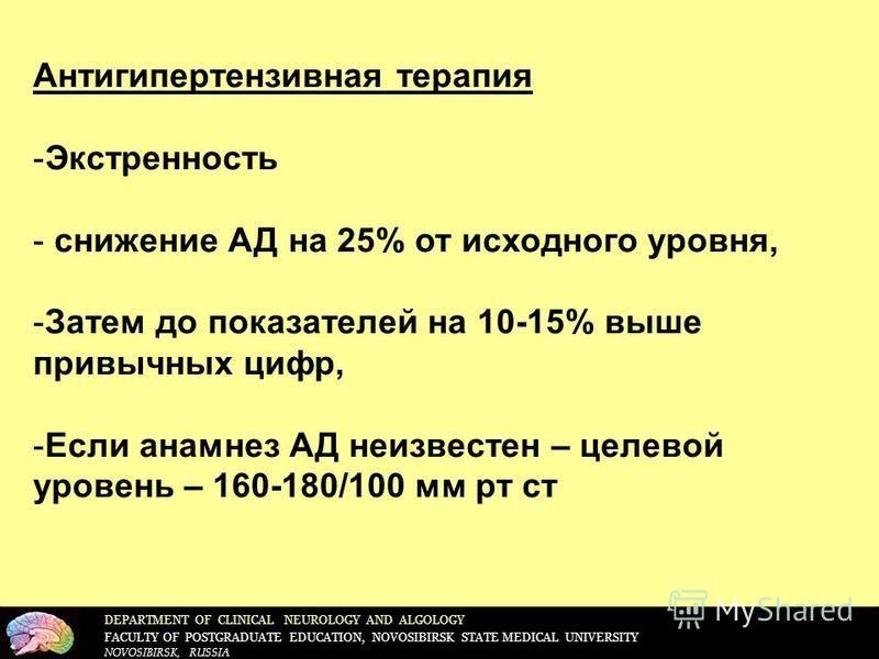 DEPARTMENT OF CLINICAL NEUROLOGY AND ALGOLOGY FACULTY OF POSTGRADUATE EDUCATION, NOVOSIBIRSK STATE MEDICAL UNIVERSITY NOVOSIBIRSK, RUSSIA Антигипертензивная терапия -Экстренность - снижение АД на 25% от исходного уровня, -Затем до показателей на 10-1