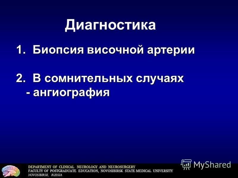 DEPARTMENT OF CLINICAL NEUROLOGY AND NEUROSURGERY FACULTY OF POSTGRADUATE EDUCATION, NOVOSIBIRSK STATE MEDICAL UNIVERSITY NOVOSIBIRSK, RUSSIA Диагностика 1. Биопсия височной артерии 2. В сомнительных случаях - ангиография - ангиография