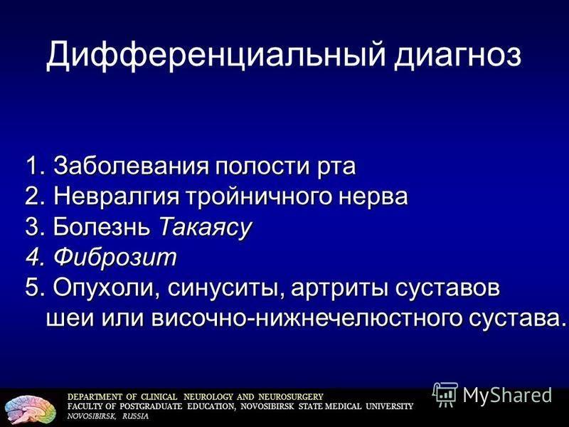 Дифференциальный диагноз DEPARTMENT OF CLINICAL NEUROLOGY AND NEUROSURGERY FACULTY OF POSTGRADUATE EDUCATION, NOVOSIBIRSK STATE MEDICAL UNIVERSITY NOVOSIBIRSK, RUSSIA 1. Заболевания полости рта 2. Невралгия тройничного нерва 3. Болезнь Такаясу 4. Фиб