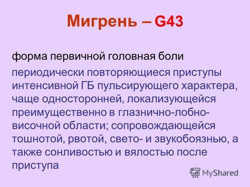 Мигрень – G43 форма первичной головная боли периодически повторяющиеся приступы интенсивной ГБ пульсирующего характера, чаще односторонней, локализующейся преимущественно в глазнично-лобно- височной области; сопровождающейся тошнотой, рвотой, свето-