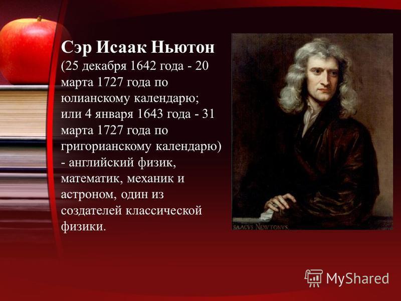 Сэр Исаак Ньютон (25 декабря 1642 года - 20 марта 1727 года по юлианскому календарю; или 4 января 1643 года - 31 марта 1727 года по григорианскому календарю) - английский физик, математик, механик и астроном, один из создателей классической физики.