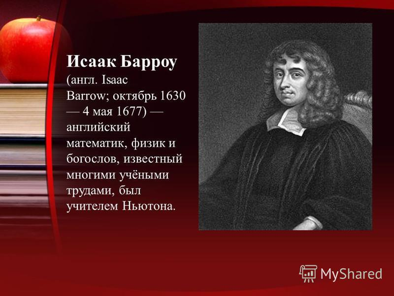 Исаак Барроу (англ. Isaac Barrow; октябрь 1630 4 мая 1677) английский математик, физик и богослов, известный многими учёными трудами, был учителем Ньютона.