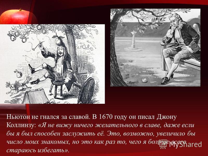 Ньютон не гнался за славой. В 1670 году он писал Джону Коллинзу: «Я не вижу ничего желательного в славе, даже если бы я был способен заслужить её. Это, возможно, увеличило бы число моих знакомых, но это как раз то, чего я больше всего стараюсь избега