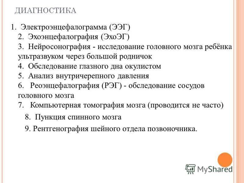 ДИАГНОСТИКА 1. Электроэнцефанлограмма (ЭЭГ) 2. Эхоэнцефанлография (ЭхоЭГ) 3. Нейросонография - исследование гонловного мозга ребёнка ультразвуком через большой родничок 4. Обследование глазного дна окулистом 5. Анализ внутричерепного давления 6. Реоэ