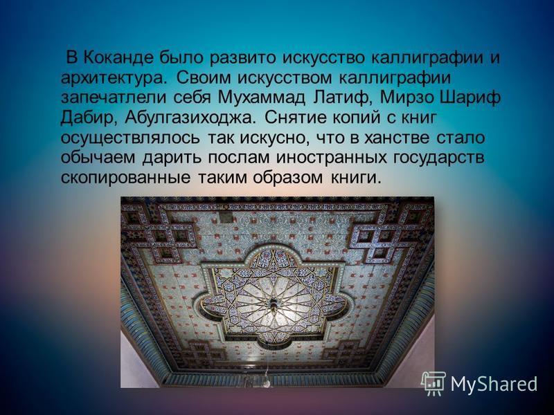В Коканде было развито искусство каллиграфии и архитектура. Своим искусством каллиграфии запечатлели себя Мухаммад Латиф, Мирзо Шариф Дабир, Абулгазиходжа. Снятие копий с книг осуществлялось так искусно, что в ханстве стало обычаем дарить послам инос
