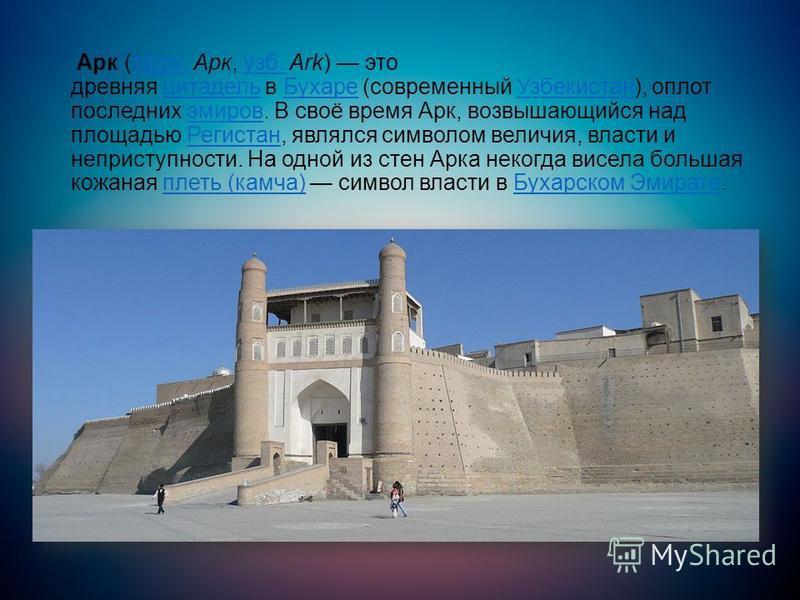 Арк (тадж. Арк, узб. Ark) это древняя цитадель в Бухаре (современный Узбекистан), оплот последних эмиров. В своё время Арк, возвышающийся над площадью Регистан, являлся символом величия, власти и неприступности. На одной из стен Арка некогда висела б