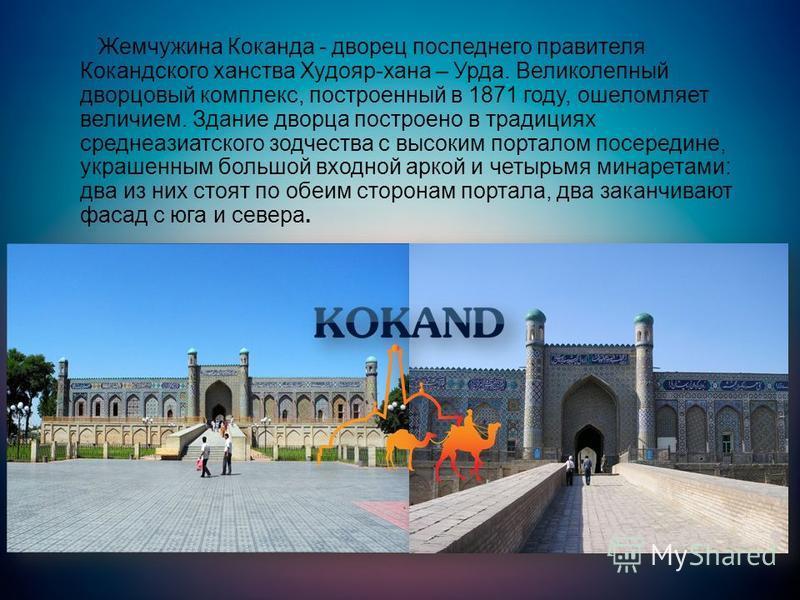 Жемчужина Коканда - дворец последнего правителя Кокандского ханства Худояр-хана – Урда. Великолепный дворцовый комплекс, построенный в 1871 году, ошеломляет величием. Здание дворца построено в традициях среднеазиатского зодчества с высоким порталом п