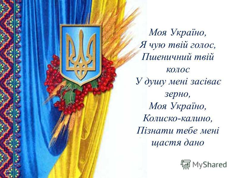 Моя Україно, Я чую твій голос, Пшеничний твій колос У душу мені засіває зерно, Моя Україно, Колиско-калино, Пізнати тебе мені щастя дано