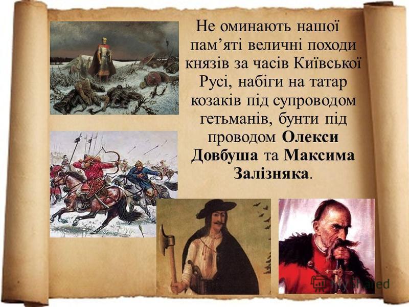 Не оминають нашої памяті величні походи князів за часів Київської Русі, набіги на татар козаків під супроводом гетьманів, бунти під проводом Олекси Довбуша та Максима Залізняка.