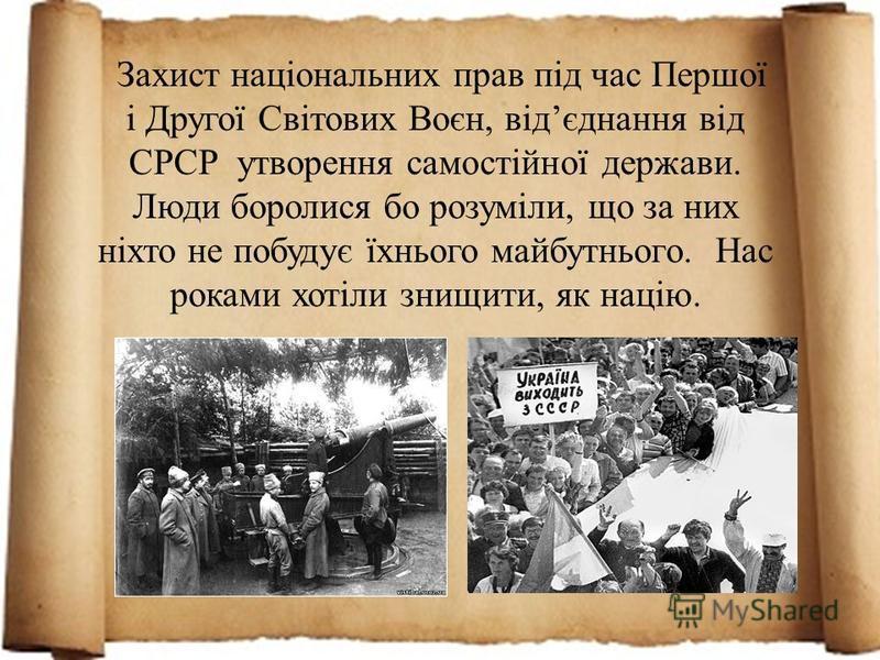 Захист національних прав під час Першої і Другої Світових Воєн, відєднання від СРСР утворення самостійної держави. Люди боролися бо розуміли, що за них ніхто не побудує їхнього майбутнього. Нас роками хотіли знищити, як націю.