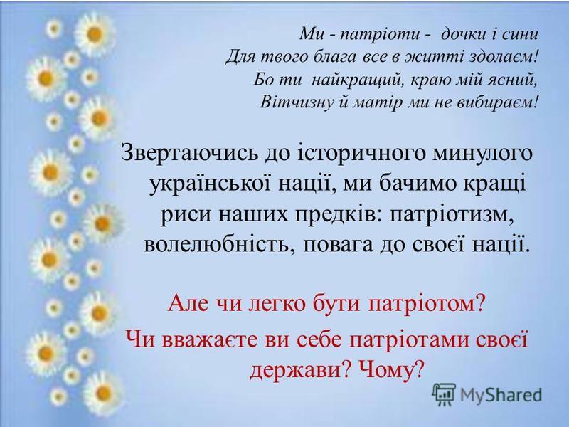 Ми - патріоти - дочки і сини Для твого блага все в житті здолаєм! Бо ти найкращий, краю мій ясний, Вітчизну й матір ми не вибираєм! Звертаючись до історичного минулого української нації, ми бачимо кращі риси наших предків: патріотизм, волелюбність, п