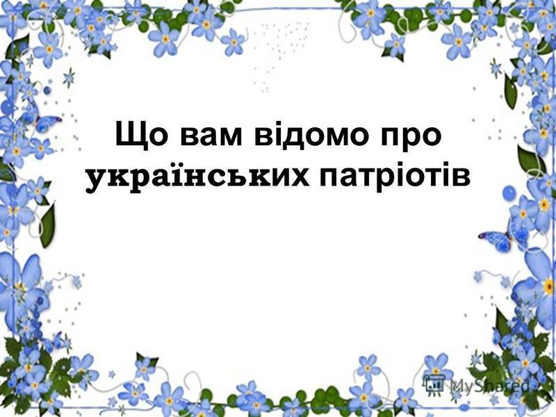 Що вам відомо про українськ их патріотів