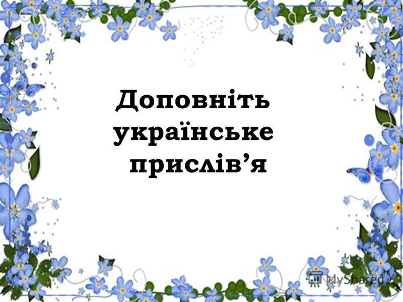 Доповніть українське прислівя