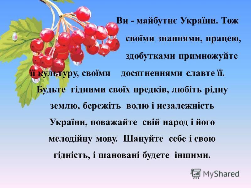 її культуру, своїми досягненнями славте її. Будьте гідними своїх предків, любіть рідну землю, бережіть волю і незалежність України, поважайте свій народ і його мелодійну мову. Шануйте себе і свою гідність, і шановані будете іншими. Ви - майбутнє Укра
