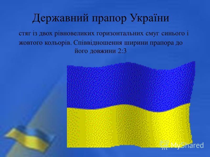Державний прапор України стяг із двох рівновеликих горизонтальних смуг синього і жовтого кольорів. Співвідношення ширини прапора до його довжини 2:3